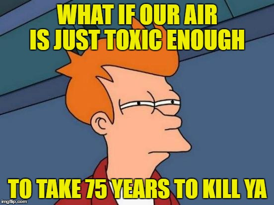 Futurama Fry Meme | WHAT IF OUR AIR IS JUST TOXIC ENOUGH TO TAKE 75 YEARS TO KILL YA | image tagged in memes,futurama fry | made w/ Imgflip meme maker