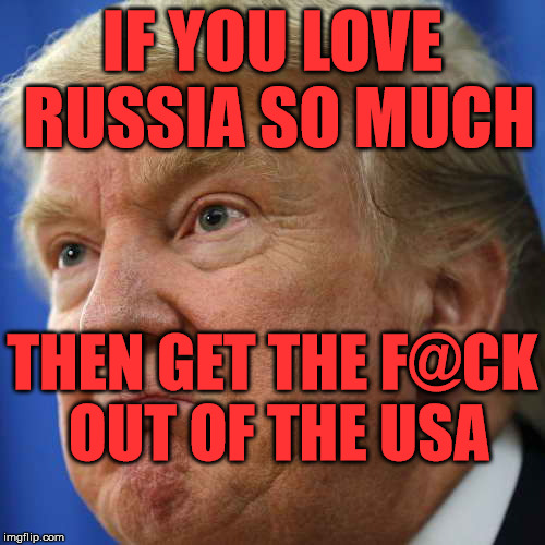 IF YOU LOVE RUSSIA SO MUCH THEN GET THE F@CK OUT OF THE USA | image tagged in impotus | made w/ Imgflip meme maker