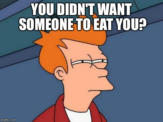 Futurama Fry Meme | YOU DIDN'T WANT SOMEONE TO EAT YOU? | image tagged in memes,futurama fry | made w/ Imgflip meme maker