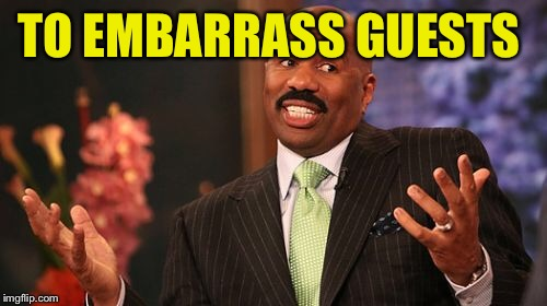 Steve Harvey Meme | TO EMBARRASS GUESTS | image tagged in memes,steve harvey | made w/ Imgflip meme maker