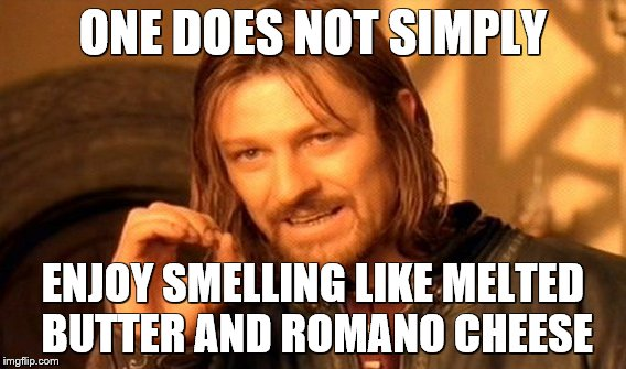 One Does Not Simply Meme | ONE DOES NOT SIMPLY ENJOY SMELLING LIKE MELTED BUTTER AND ROMANO CHEESE | image tagged in memes,one does not simply | made w/ Imgflip meme maker