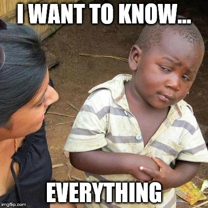Third World Skeptical Kid Meme | I WANT TO KNOW... EVERYTHING | image tagged in memes,third world skeptical kid | made w/ Imgflip meme maker