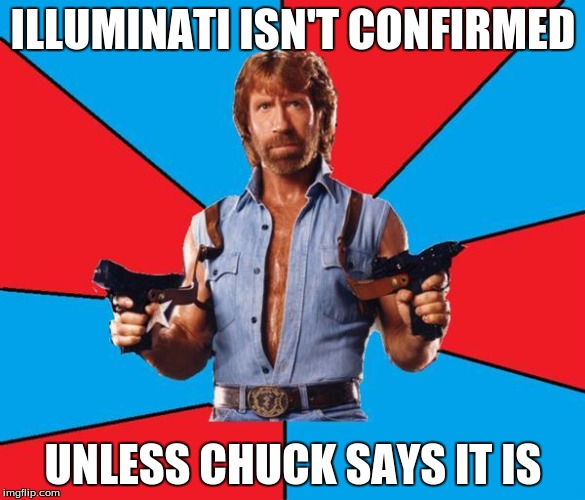 Chuck Norris With Guns Meme | ILLUMINATI ISN'T CONFIRMED UNLESS CHUCK SAYS IT IS | image tagged in memes,chuck norris with guns,chuck norris | made w/ Imgflip meme maker