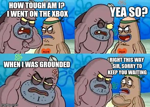 How Tough Are You Meme | HOW TOUGH AM I? I WENT ON THE XBOX YEA SO? WHEN I WAS GROUNDED RIGHT THIS WAY SIR, SORRY TO KEEP YOU WAITING | image tagged in memes,how tough are you | made w/ Imgflip meme maker