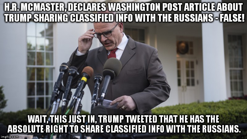 Just the latest Trump adviser thrown under the bus! | H.R. MCMASTER, DECLARES WASHINGTON POST ARTICLE ABOUT TRUMP SHARING CLASSIFIED INFO WITH THE RUSSIANS - FALSE! WAIT, THIS JUST IN, TRUMP TWE | image tagged in trump,hrmcmaster,russians,humor,white house | made w/ Imgflip meme maker