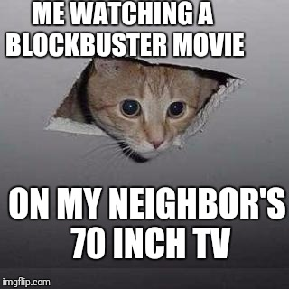 Surround Sound Theater too! | ME WATCHING A BLOCKBUSTER MOVIE ON MY NEIGHBOR'S 70 INCH TV | image tagged in memes,ceiling cat | made w/ Imgflip meme maker