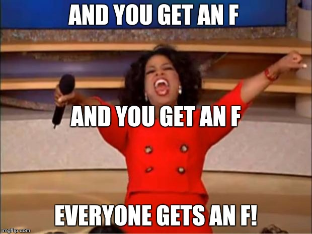 Oprah You Get A | AND YOU GET AN F EVERYONE GETS AN F! AND YOU GET AN F | image tagged in memes,oprah you get a | made w/ Imgflip meme maker