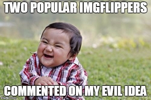 Evil Toddler Meme | TWO POPULAR IMGFLIPPERS COMMENTED ON MY EVIL IDEA | image tagged in memes,evil toddler | made w/ Imgflip meme maker