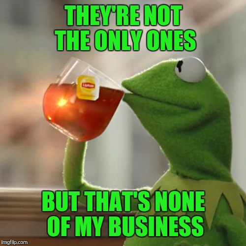 But Thats None Of My Business Meme | THEY'RE NOT THE ONLY ONES BUT THAT'S NONE OF MY BUSINESS | image tagged in memes,but thats none of my business,kermit the frog | made w/ Imgflip meme maker