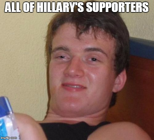 10 Guy Meme | ALL OF HILLARY'S SUPPORTERS | image tagged in memes,10 guy | made w/ Imgflip meme maker