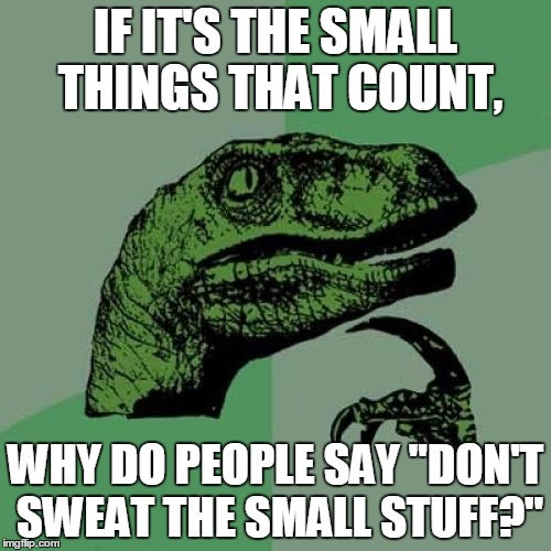 "My wife really confuses me. | IF IT'S THE SMALL THINGS THAT COUNT, WHY DO PEOPLE SAY ""DON'T SWEAT THE SMALL STUFF?"" 