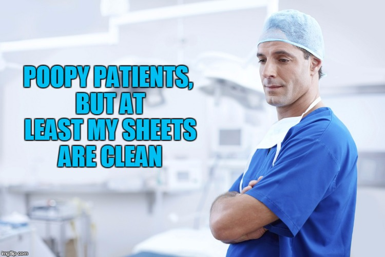 POOPY PATIENTS, BUT AT LEAST MY SHEETS ARE CLEAN | made w/ Imgflip meme maker