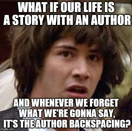 Conspiracy Keanu Meme | WHAT IF OUR LIFE IS A STORY WITH AN AUTHOR AND WHENEVER WE FORGET WHAT WE'RE GONNA SAY, IT'S THE AUTHOR BACKSPACING? | image tagged in memes,conspiracy keanu | made w/ Imgflip meme maker