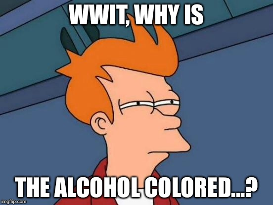 Futurama Fry Meme | WWIT, WHY IS THE ALCOHOL COLORED...? | image tagged in memes,futurama fry | made w/ Imgflip meme maker
