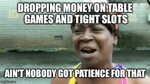 Aint Nobody Got Time For That Meme | DROPPING MONEY ON TABLE GAMES AND TIGHT SLOTS AIN'T NOBODY GOT PATIENCE FOR THAT | image tagged in memes,aint nobody got time for that | made w/ Imgflip meme maker