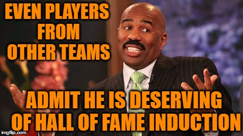 Steve Harvey Meme | EVEN PLAYERS FROM OTHER TEAMS ADMIT HE IS DESERVING OF HALL OF FAME INDUCTION | image tagged in memes,steve harvey | made w/ Imgflip meme maker