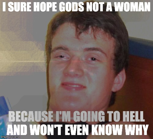10 Guy Meme | I SURE HOPE GODS NOT A WOMAN BECAUSE I'M GOING TO HELL AND WON'T EVEN KNOW WHY | image tagged in memes,10 guy | made w/ Imgflip meme maker