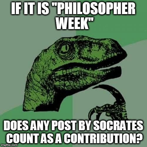 "Kinda easy, really | IF IT IS ""PHILOSOPHER WEEK"" DOES ANY POST BY SOCRATES COUNT AS A CONTRIBUTION? 