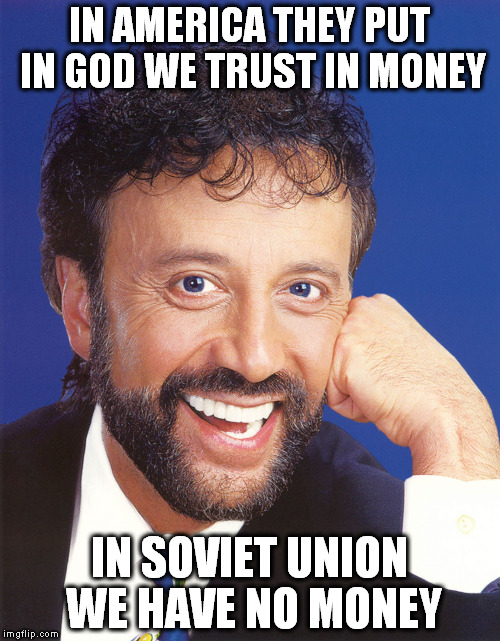 In America | IN AMERICA THEY PUT IN GOD WE TRUST IN MONEY IN SOVIET UNION WE HAVE NO MONEY | image tagged in yakov smirnoff,jokes,soviet,america | made w/ Imgflip meme maker