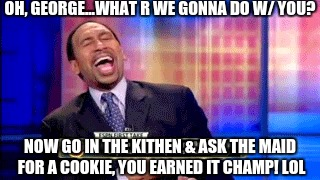 OH, GEORGE...WHAT R WE GONNA DO W/ YOU? NOW GO IN THE KITHEN & ASK THE MAID FOR A COOKIE, YOU EARNED IT CHAMP! LOL | made w/ Imgflip meme maker
