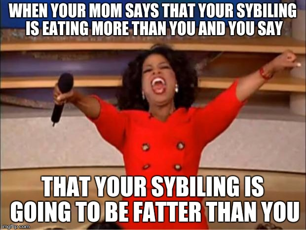 Oprah You Get A | WHEN YOUR MOM SAYS THAT YOUR SYBILING IS EATING MORE THAN YOU AND YOU SAY THAT YOUR SYBILING IS GOING TO BE FATTER THAN YOU | image tagged in memes,oprah you get a | made w/ Imgflip meme maker