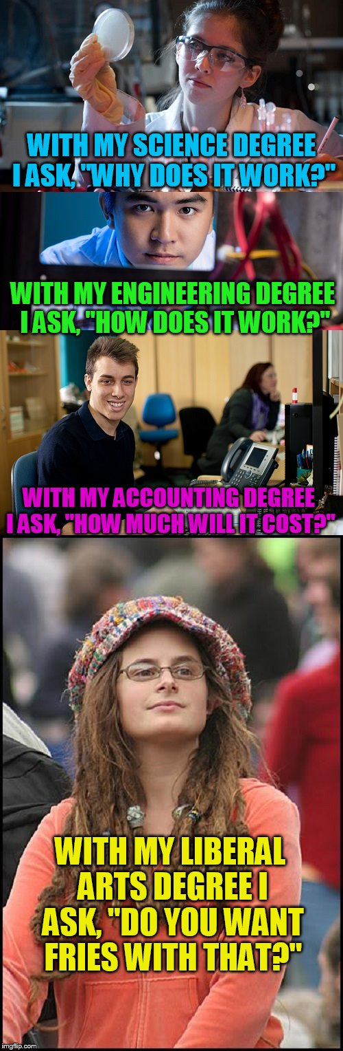 "The 4 degrees of life! | WITH MY SCIENCE DEGREE I ASK, ""WHY DOES IT WORK?"" WITH MY LIBERAL ARTS DEGREE I ASK, ""DO YOU WANT FRIES WITH THAT?"" WITH MY ENGINEERING DEGR 