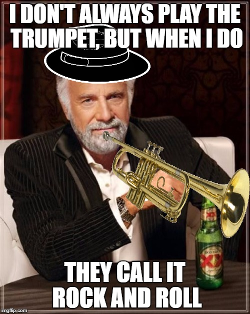 The Most Interesting Man In The World Meme | I DON'T ALWAYS PLAY THE TRUMPET, BUT WHEN I DO THEY CALL IT ROCK AND ROLL | image tagged in memes,the most interesting man in the world | made w/ Imgflip meme maker