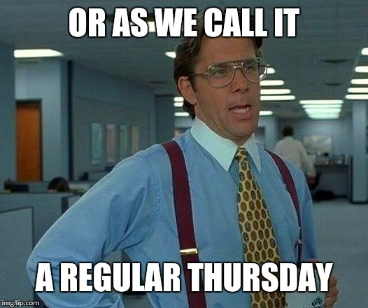 That Would Be Great Meme | OR AS WE CALL IT A REGULAR THURSDAY | image tagged in memes,that would be great | made w/ Imgflip meme maker