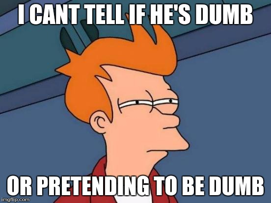 Futurama Fry Meme | I CANT TELL IF HE'S DUMB OR PRETENDING TO BE DUMB | image tagged in memes,futurama fry | made w/ Imgflip meme maker