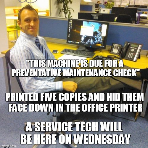 "Relaxed Office Guy | ""THIS MACHINE IS DUE FOR A PREVENTATIVE MAINTENANCE CHECK"" PRINTED FIVE COPIES AND HID THEM FACE DOWN IN THE OFFICE PRINTER A SERVICE TECH W 