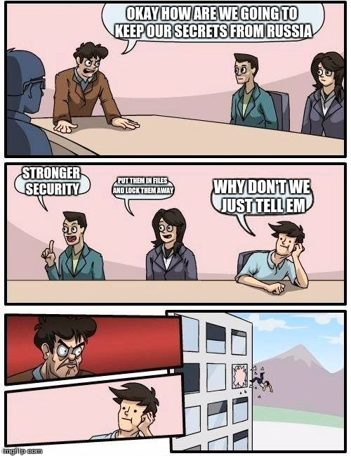 Boardroom Meeting Suggestion Meme | OKAY HOW ARE WE GOING TO KEEP OUR SECRETS FROM RUSSIA STRONGER SECURITY PUT THEM IN FILES AND LOCK THEM AWAY WHY DON'T WE JUST TELL EM | image tagged in memes,boardroom meeting suggestion | made w/ Imgflip meme maker