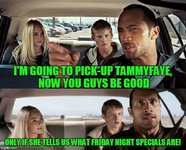 I'M GOING TO PICK-UP TAMMYFAYE, NOW YOU GUYS BE GOOD ONLY IF SHE TELLS US WHAT FRIDAY NIGHT SPECIALS ARE! | made w/ Imgflip meme maker