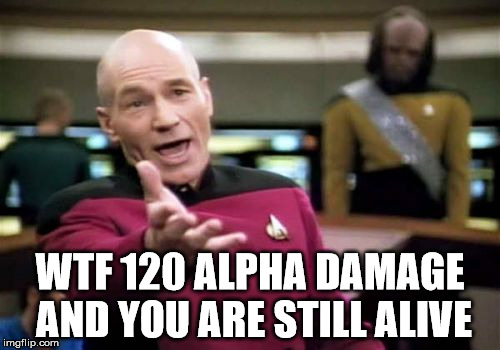 Picard Wtf Meme | WTF 120 ALPHA DAMAGE AND YOU ARE STILL ALIVE | image tagged in memes,picard wtf | made w/ Imgflip meme maker