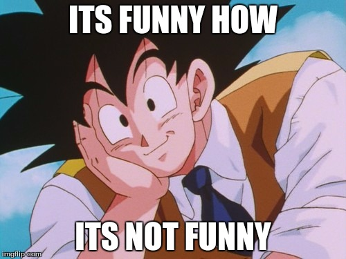 Funny | ITS FUNNY HOW ITS NOT FUNNY | image tagged in memes,condescending goku | made w/ Imgflip meme maker