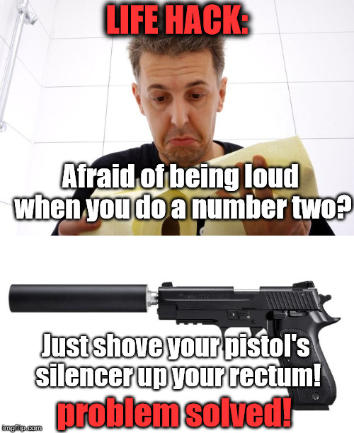 There you are, sitting in a public restroom with terrible gas. What do you do?! You know you've had this problem before... | LIFE HACK: Just shove your pistol's silencer up your rectum! Afraid of being loud when you do a number two? problem solved! | image tagged in memes,life hack,number two,poop,problem solved,think outside the box | made w/ Imgflip meme maker