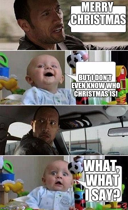 THE ROCK DRIVING BABY | MERRY CHRISTMAS BUT I DON'T EVEN KNOW WHO CHRISTMAS IS! WHAT, WHAT I SAY? | image tagged in the rock driving baby | made w/ Imgflip meme maker