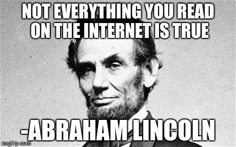 Abraham Lincoln | NOT EVERYTHING YOU READ ON THE INTERNET IS TRUE -ABRAHAM LINCOLN | image tagged in abraham lincoln | made w/ Imgflip meme maker