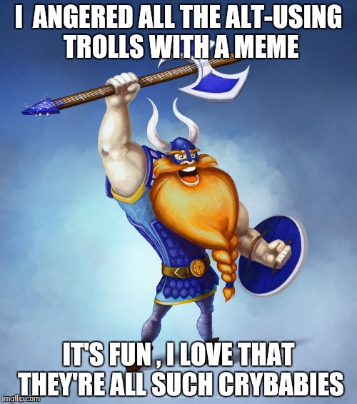 Viking Rocker | I  ANGERED ALL THE ALT-USING TROLLS WITH A MEME IT'S FUN , I LOVE THAT THEY'RE ALL SUCH CRYBABIES | image tagged in viking rocker | made w/ Imgflip meme maker