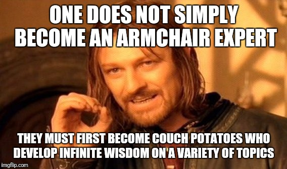 One Does Not Simply Meme | ONE DOES NOT SIMPLY BECOME AN ARMCHAIR EXPERT THEY MUST FIRST BECOME COUCH POTATOES WHO DEVELOP INFINITE WISDOM ON A VARIETY OF TOPICS | image tagged in memes,one does not simply | made w/ Imgflip meme maker