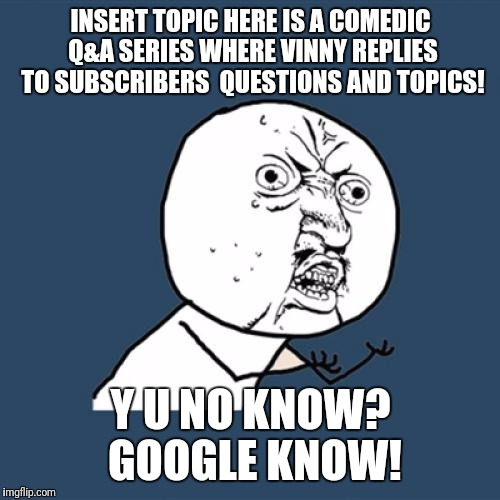 Y U No Meme | INSERT TOPIC HERE IS A COMEDIC Q&A SERIES WHERE VINNY REPLIES TO SUBSCRIBERS  QUESTIONS AND TOPICS! Y U NO KNOW? GOOGLE KNOW! | image tagged in memes,y u no | made w/ Imgflip meme maker