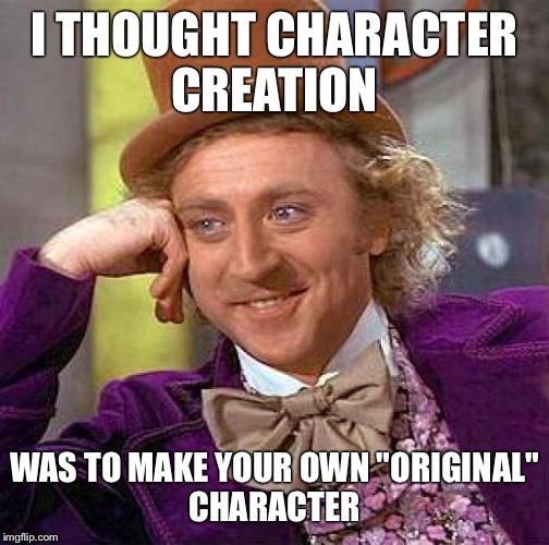 "Creepy Condescending Wonka Meme | I THOUGHT CHARACTER CREATION WAS TO MAKE YOUR OWN""ORIGINAL"" CHARACTER 