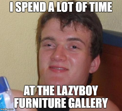 10 Guy Meme | I SPEND A LOT OF TIME AT THE LAZYBOY FURNITURE GALLERY | image tagged in memes,10 guy | made w/ Imgflip meme maker