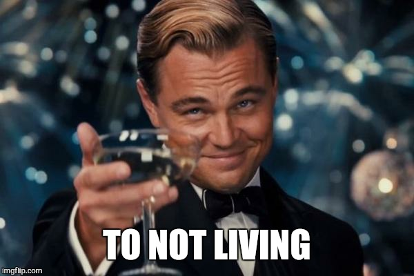 Leonardo Dicaprio Cheers Meme | TO NOT LIVING | image tagged in memes,leonardo dicaprio cheers | made w/ Imgflip meme maker