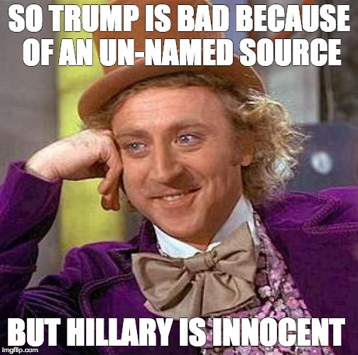 Creepy Condescending Wonka Meme | SO TRUMP IS BAD BECAUSE OF AN UN-NAMED SOURCE BUT HILLARY IS INNOCENT | image tagged in memes,creepy condescending wonka | made w/ Imgflip meme maker