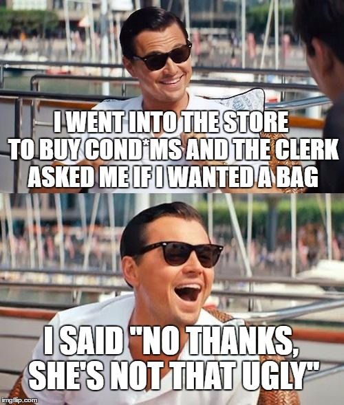 "Leonardo Dicaprio Wolf Of Wall Street Meme | I WENT INTO THE STORE TO BUY COND*MS AND THE CLERK ASKED ME IF I WANTED A BAG I SAID ""NO THANKS, SHE'S NOT THAT UGLY"" 