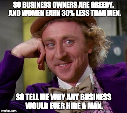 condescending wonka | SO BUSINESS OWNERS ARE GREEDY.  AND WOMEN EARN 30% LESS THAN MEN. SO TELL ME WHY ANY BUSINESS WOULD EVER HIRE A MAN. | image tagged in condescending wonka | made w/ Imgflip meme maker