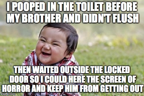 Evil Toddler Meme | I POOPED IN THE TOILET BEFORE MY BROTHER AND DIDN'T FLUSH THEN WAITED OUTSIDE THE LOCKED DOOR SO I COULD HERE THE SCREEN OF HORROR AND KEEP  | image tagged in memes,evil toddler | made w/ Imgflip meme maker