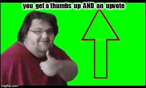 you  get a thumbs  up  AND  an  upvote | made w/ Imgflip meme maker