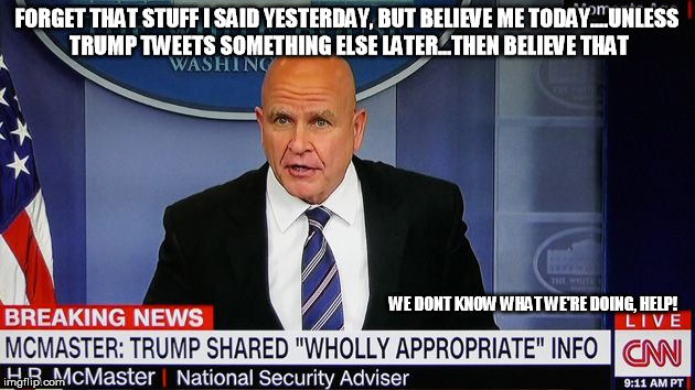 trump is an idiot | FORGET THAT STUFF I SAID YESTERDAY, BUT BELIEVE ME TODAY....UNLESS TRUMP TWEETS SOMETHING ELSE LATER...THEN BELIEVE THAT WE DONT KNOW WHAT W | image tagged in trump,mcmaster,russia,treason | made w/ Imgflip meme maker