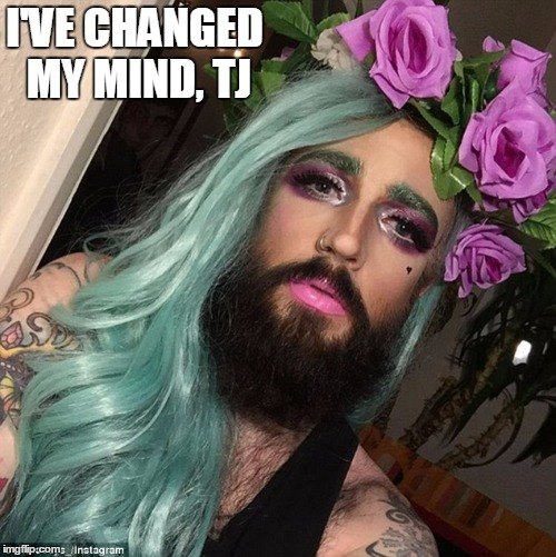 I'VE CHANGED MY MIND, TJ | made w/ Imgflip meme maker
